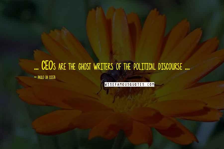 Paulo Da Costa quotes: ... CEOs are the ghost writers of the political discourse ...