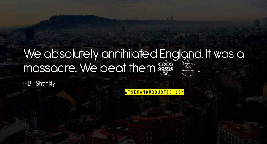 Pavel Bure Quotes By Bill Shankly: We absolutely annihilated England. It was a massacre.