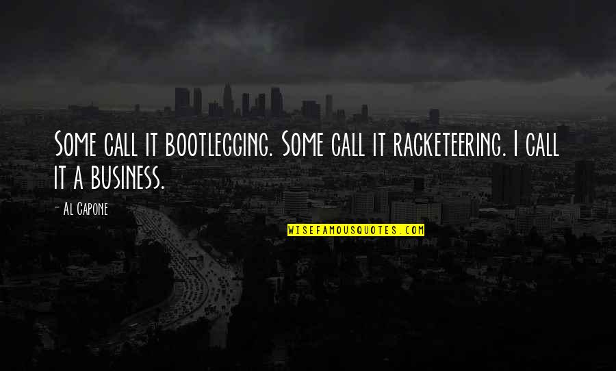 Pawnee Commons Quotes By Al Capone: Some call it bootlegging. Some call it racketeering.