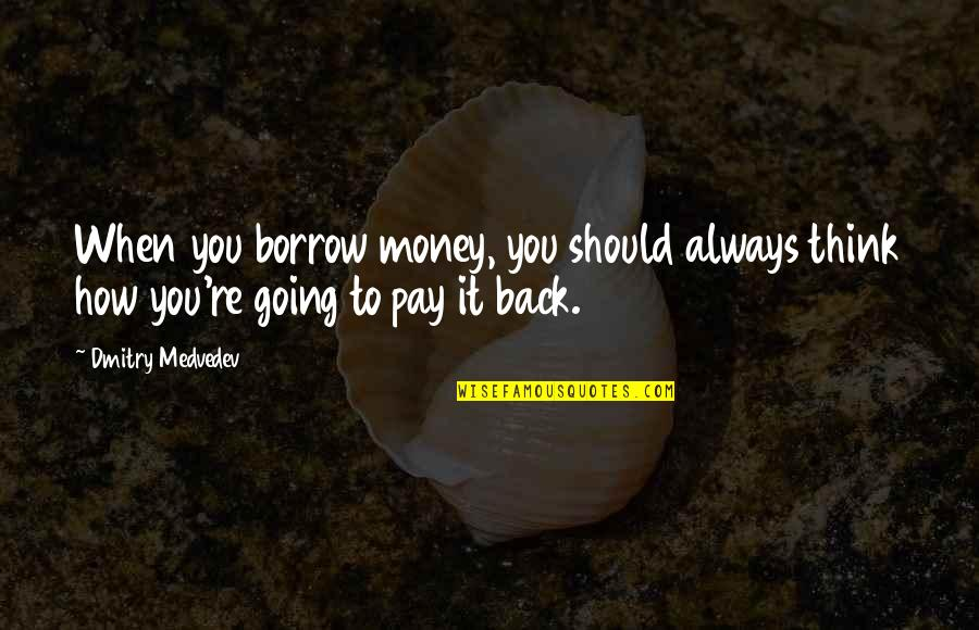 Pay Back My Money Quotes By Dmitry Medvedev: When you borrow money, you should always think