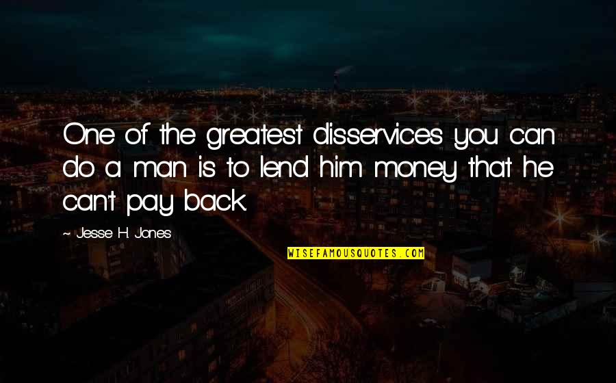 Pay Back My Money Quotes By Jesse H. Jones: One of the greatest disservices you can do