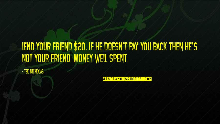 Pay Back My Money Quotes By Ted Nicholas: Lend your friend $20. If he doesn't pay