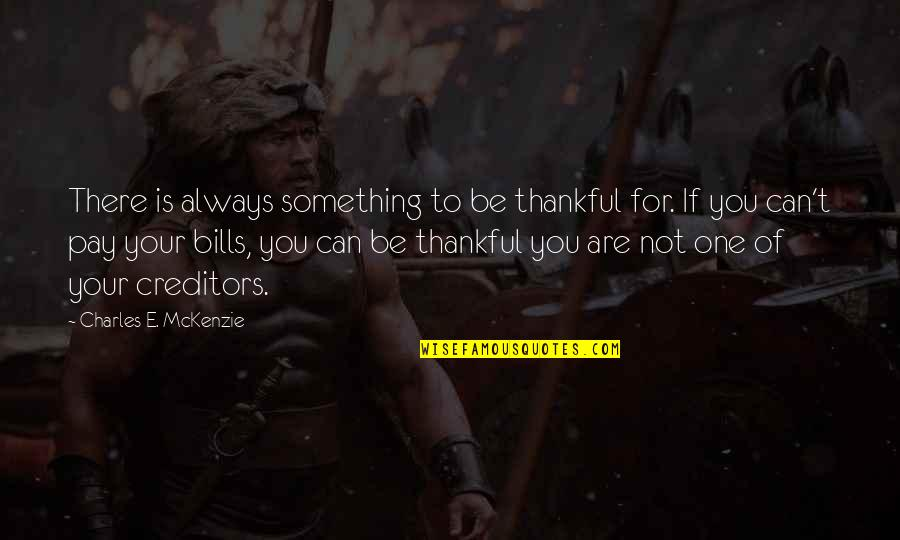 Pay Bills Quotes By Charles E. McKenzie: There is always something to be thankful for.