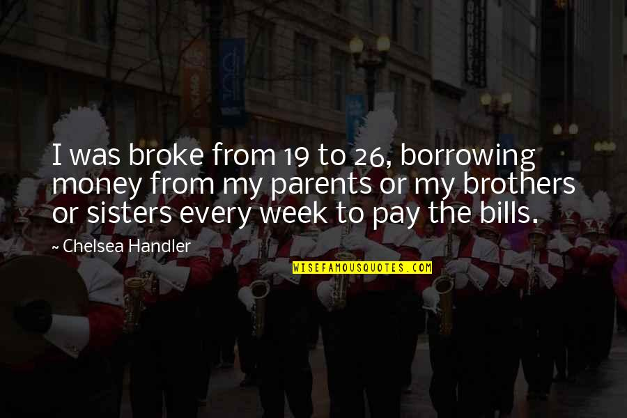 Pay Bills Quotes By Chelsea Handler: I was broke from 19 to 26, borrowing