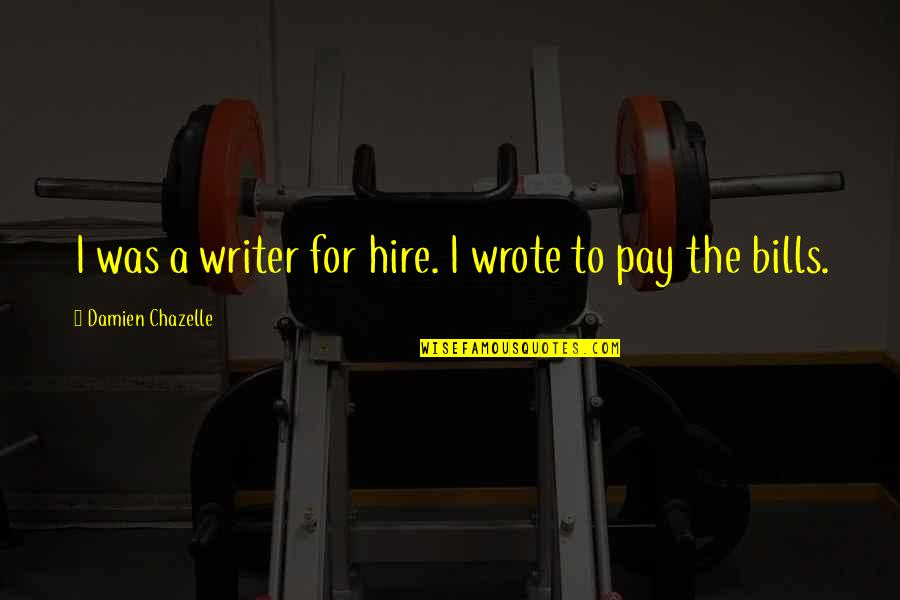 Pay Bills Quotes By Damien Chazelle: I was a writer for hire. I wrote