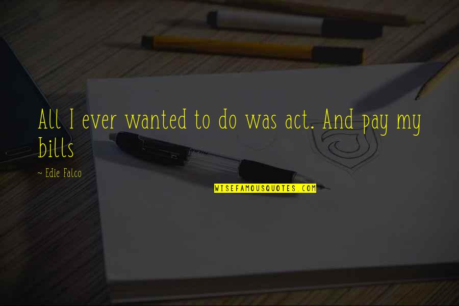 Pay Bills Quotes By Edie Falco: All I ever wanted to do was act.