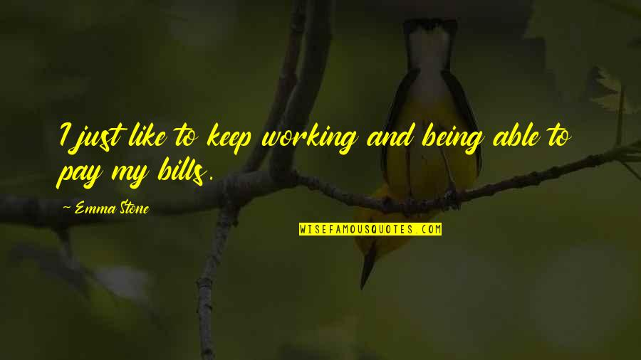Pay Bills Quotes By Emma Stone: I just like to keep working and being