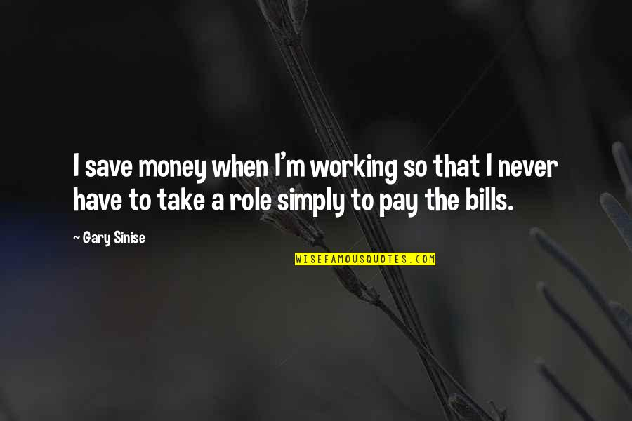 Pay Bills Quotes By Gary Sinise: I save money when I'm working so that