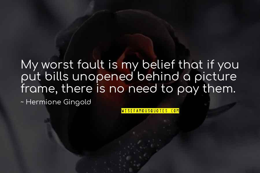 Pay Bills Quotes By Hermione Gingold: My worst fault is my belief that if