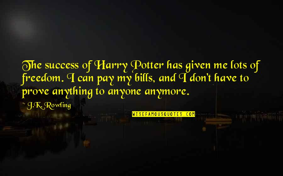 Pay Bills Quotes By J.K. Rowling: The success of Harry Potter has given me