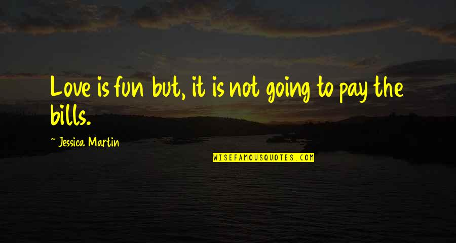 Pay Bills Quotes By Jessica Martin: Love is fun but, it is not going