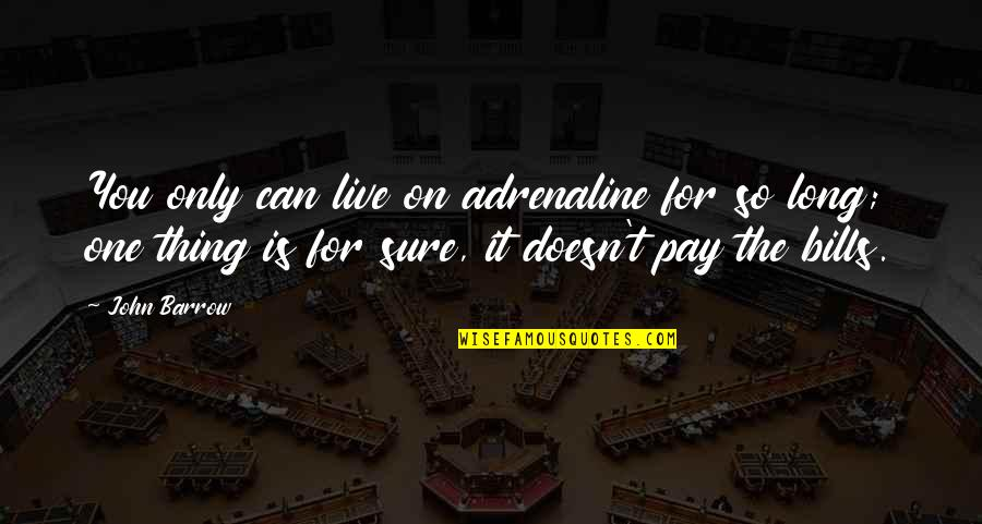 Pay Bills Quotes By John Barrow: You only can live on adrenaline for so