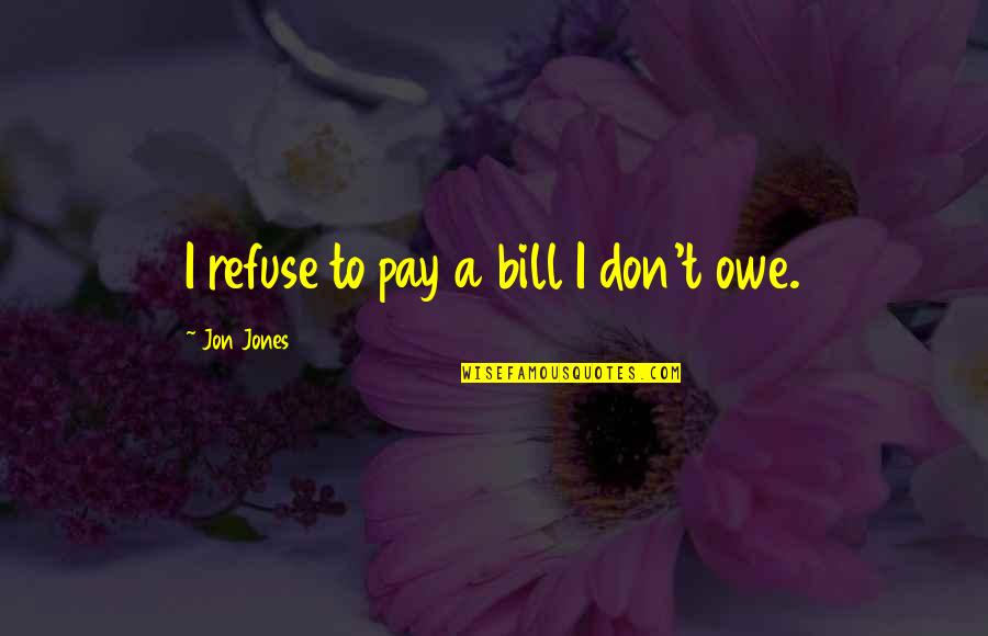 Pay Bills Quotes By Jon Jones: I refuse to pay a bill I don't