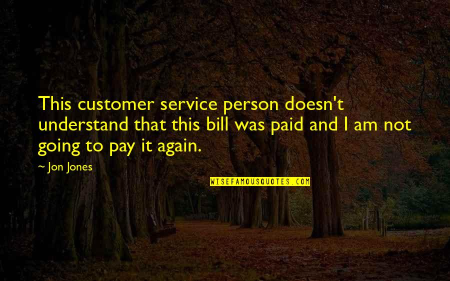 Pay Bills Quotes By Jon Jones: This customer service person doesn't understand that this