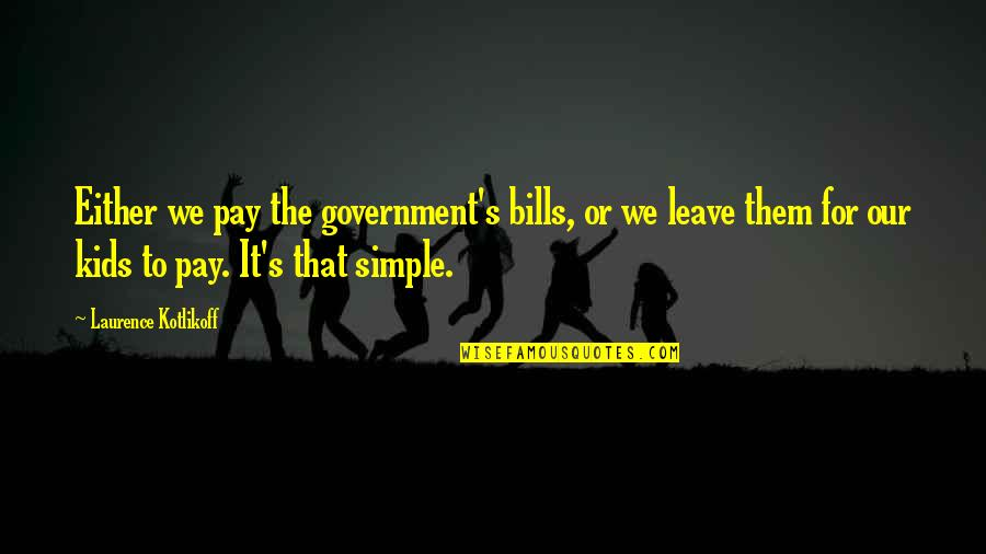 Pay Bills Quotes By Laurence Kotlikoff: Either we pay the government's bills, or we