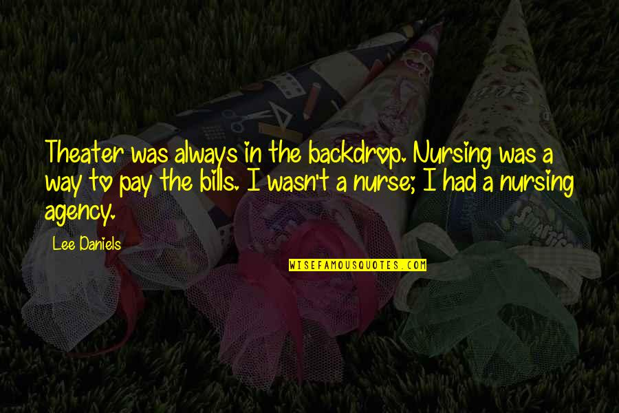 Pay Bills Quotes By Lee Daniels: Theater was always in the backdrop. Nursing was