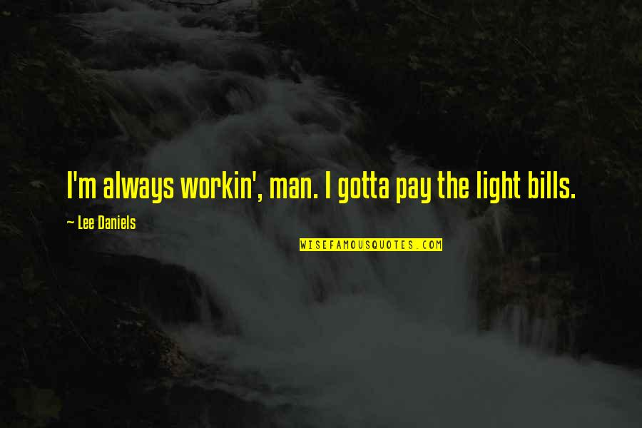 Pay Bills Quotes By Lee Daniels: I'm always workin', man. I gotta pay the