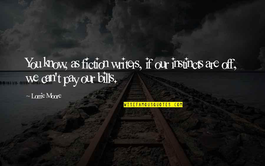 Pay Bills Quotes By Lorrie Moore: You know, as fiction writers, if our instincts
