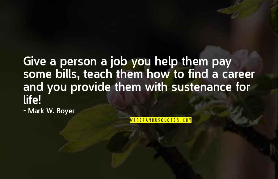 Pay Bills Quotes By Mark W. Boyer: Give a person a job you help them