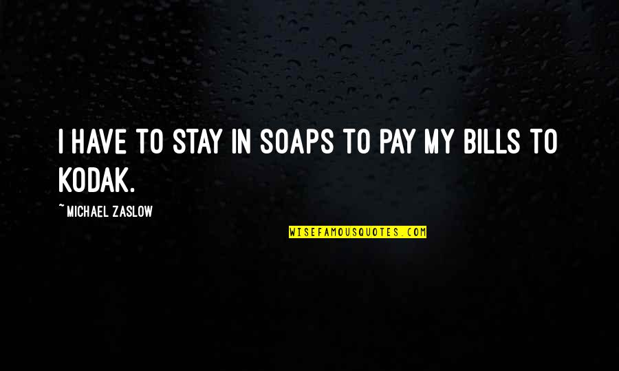 Pay Bills Quotes By Michael Zaslow: I have to stay in soaps to pay