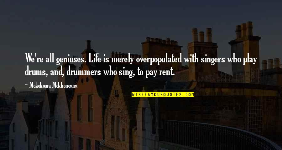 Pay Bills Quotes By Mokokoma Mokhonoana: We're all geniuses. Life is merely overpopulated with
