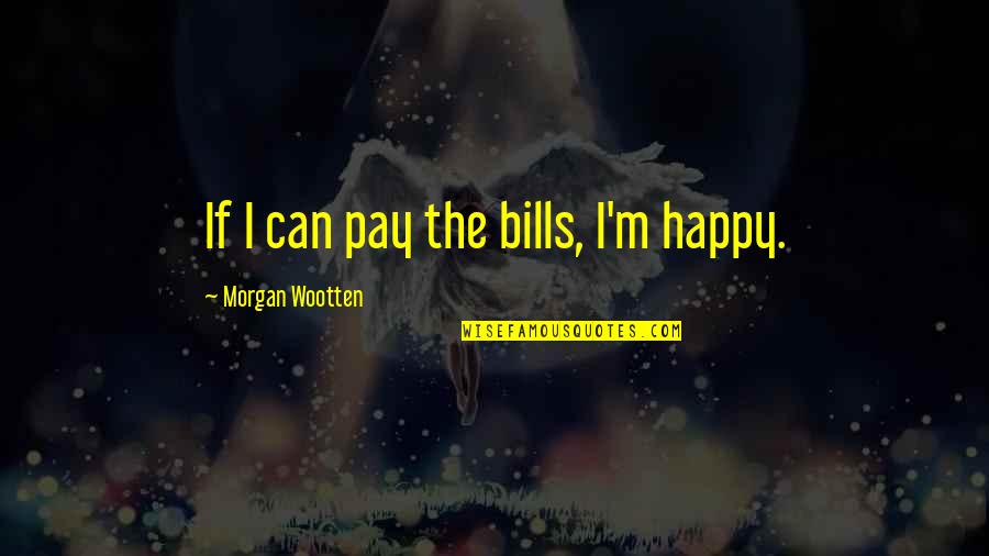 Pay Bills Quotes By Morgan Wootten: If I can pay the bills, I'm happy.