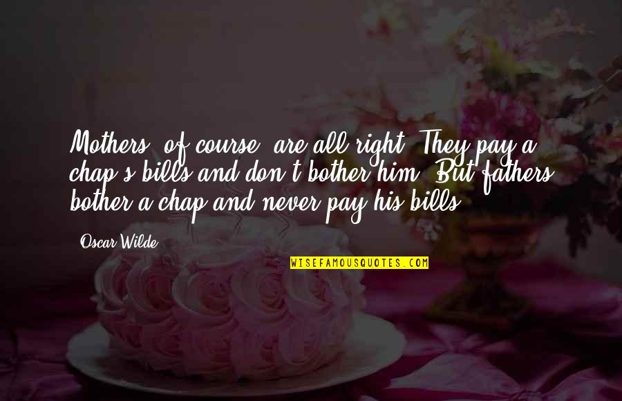 Pay Bills Quotes By Oscar Wilde: Mothers, of course, are all right. They pay