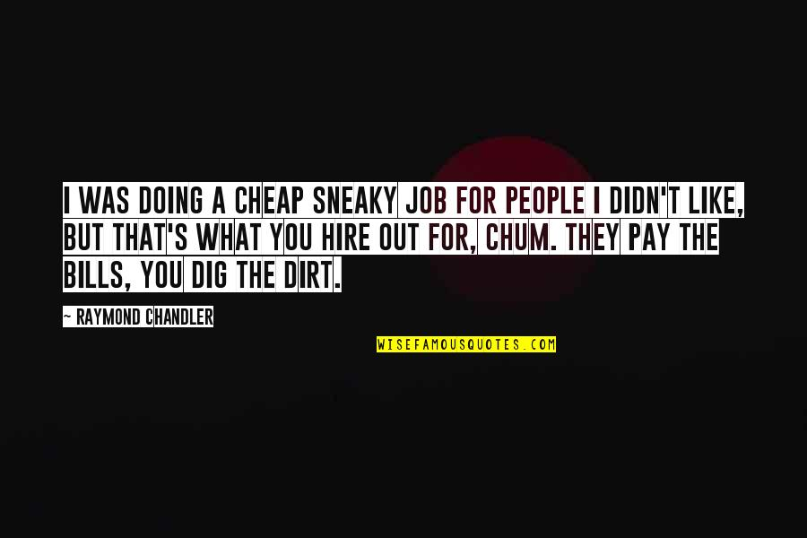 Pay Bills Quotes By Raymond Chandler: I was doing a cheap sneaky job for
