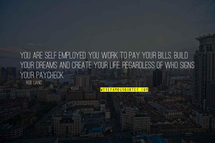 Pay Bills Quotes By Rob Liano: You are self employed. You work to pay