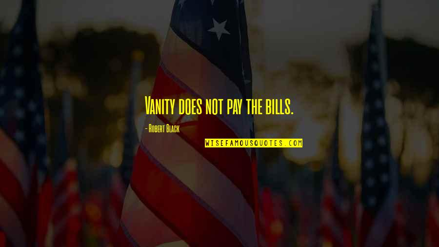 Pay Bills Quotes By Robert Black: Vanity does not pay the bills.
