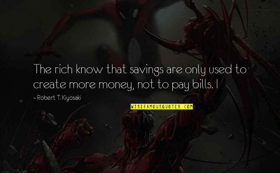 Pay Bills Quotes By Robert T. Kiyosaki: The rich know that savings are only used