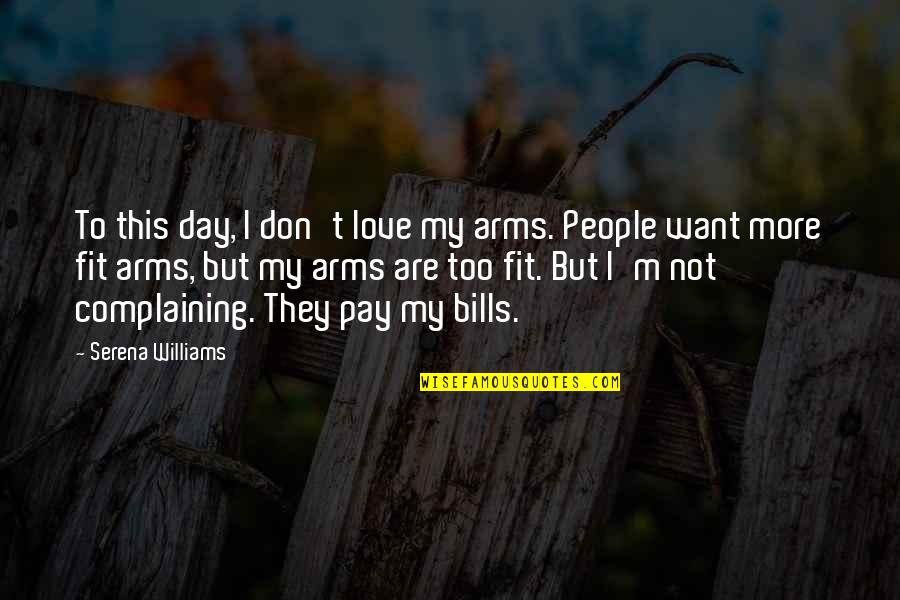 Pay Bills Quotes By Serena Williams: To this day, I don't love my arms.