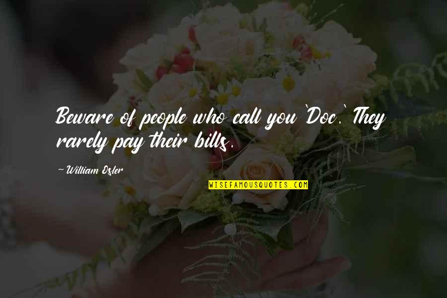 Pay Bills Quotes By William Osler: Beware of people who call you 'Doc.' They