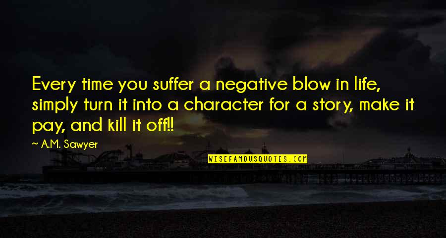 Pay For It Quotes By A.M. Sawyer: Every time you suffer a negative blow in