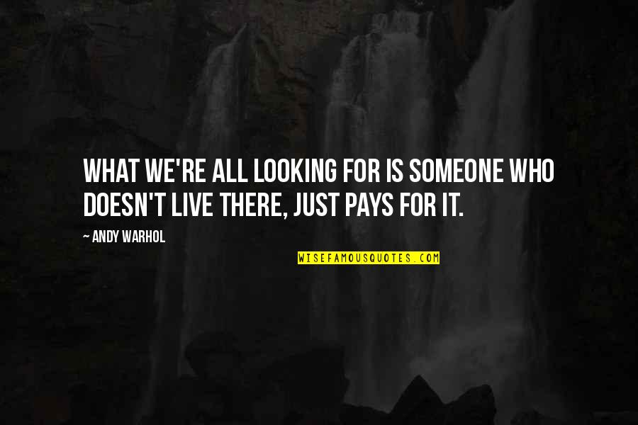Pay For It Quotes By Andy Warhol: What we're all looking for is someone who