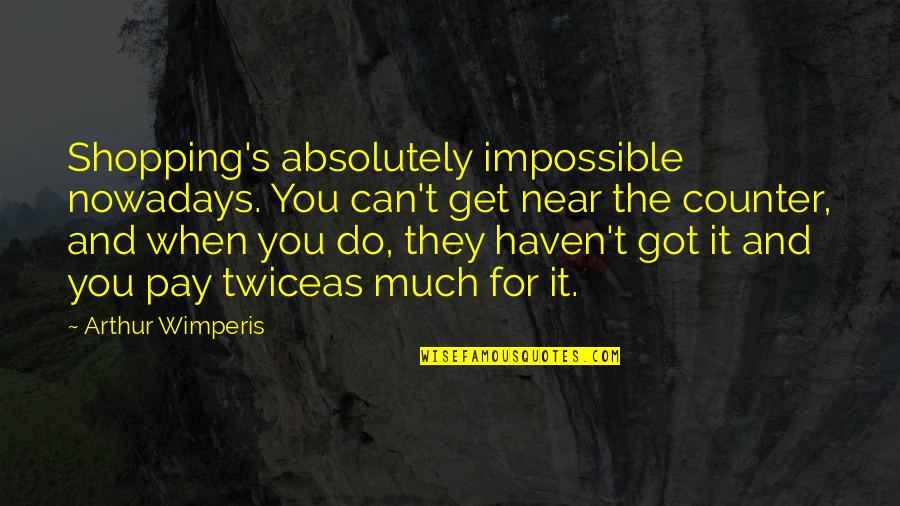 Pay For It Quotes By Arthur Wimperis: Shopping's absolutely impossible nowadays. You can't get near