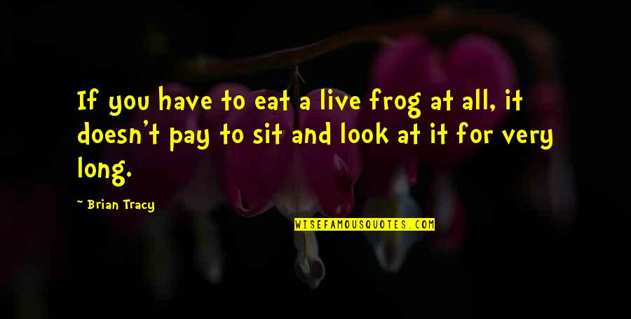 Pay For It Quotes By Brian Tracy: If you have to eat a live frog