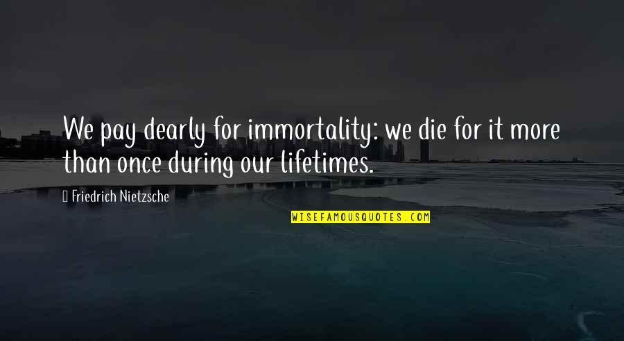 Pay For It Quotes By Friedrich Nietzsche: We pay dearly for immortality: we die for