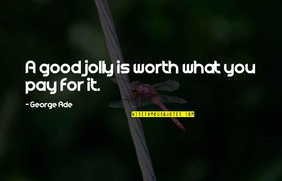Pay For It Quotes By George Ade: A good jolly is worth what you pay