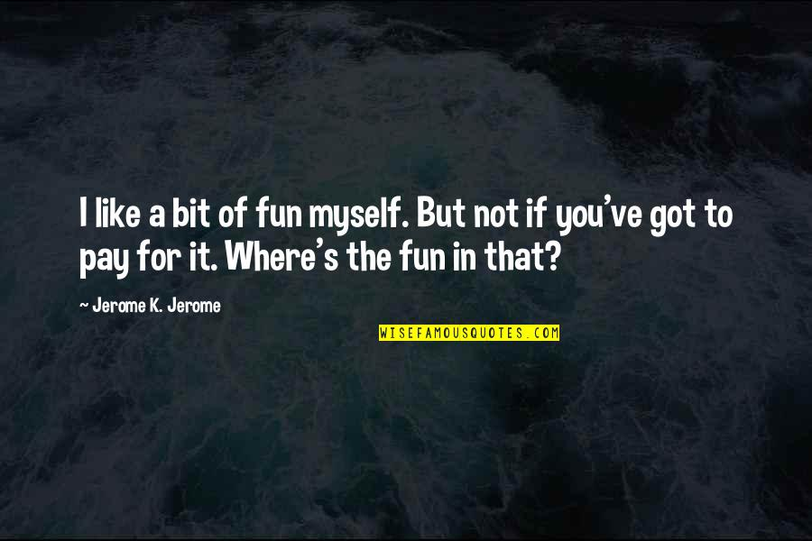 Pay For It Quotes By Jerome K. Jerome: I like a bit of fun myself. But