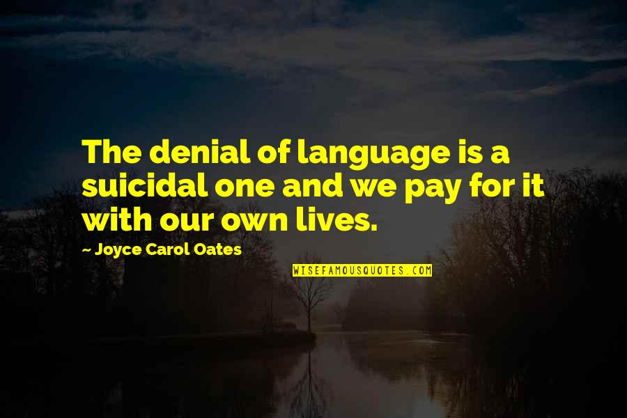 Pay For It Quotes By Joyce Carol Oates: The denial of language is a suicidal one