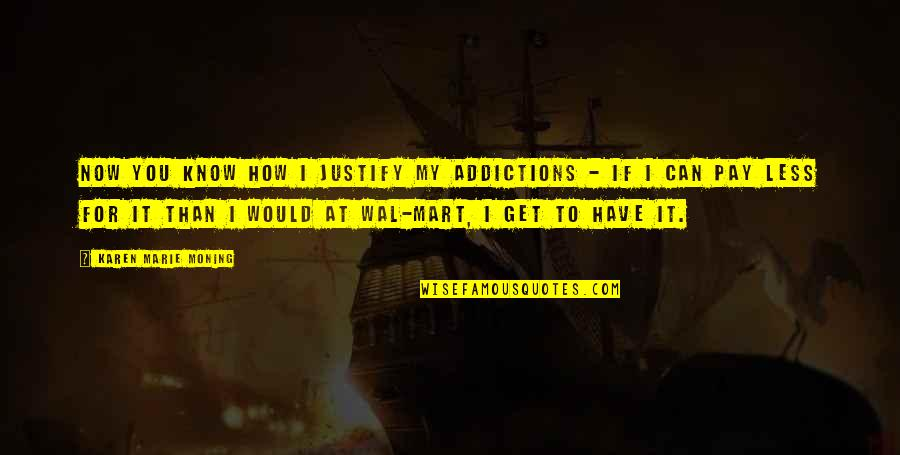 Pay For It Quotes By Karen Marie Moning: Now you know how I justify my addictions