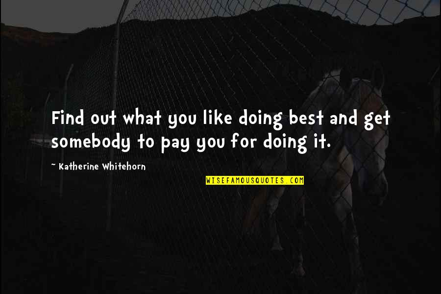 Pay For It Quotes By Katherine Whitehorn: Find out what you like doing best and