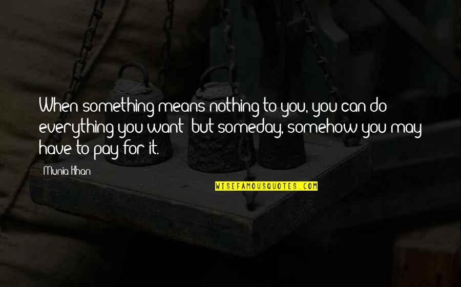 Pay For It Quotes By Munia Khan: When something means nothing to you, you can