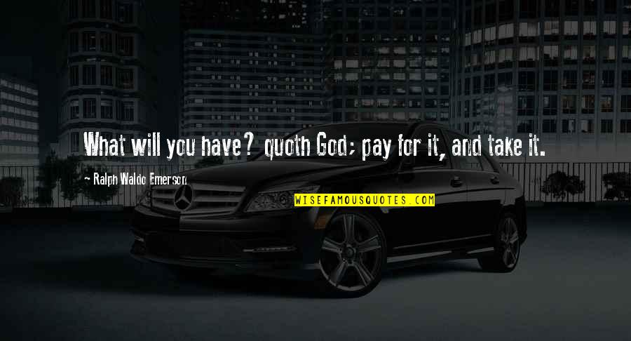 Pay For It Quotes By Ralph Waldo Emerson: What will you have? quoth God; pay for
