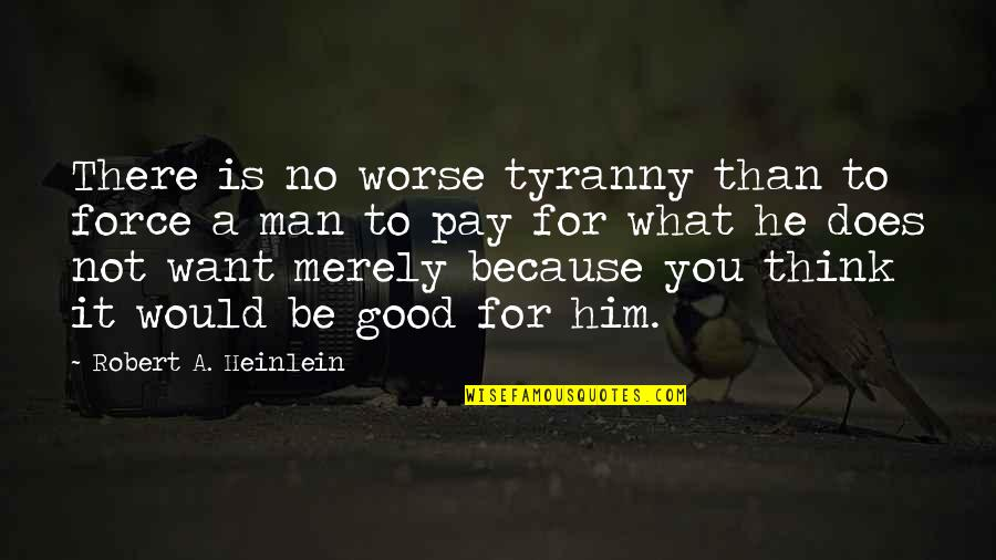 Pay For It Quotes By Robert A. Heinlein: There is no worse tyranny than to force