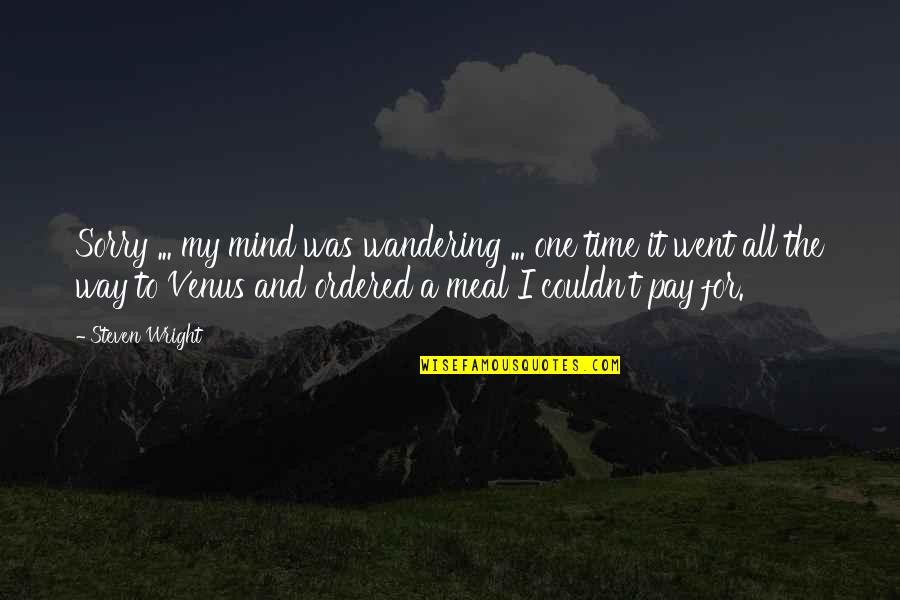 Pay For It Quotes By Steven Wright: Sorry ... my mind was wandering ... one