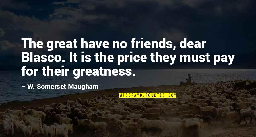 Pay For It Quotes By W. Somerset Maugham: The great have no friends, dear Blasco. It