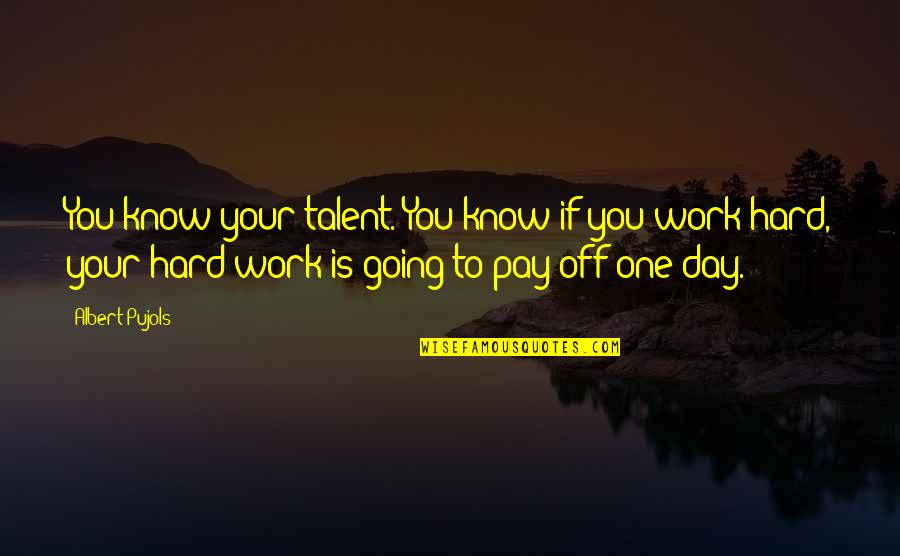 Pay Off Quotes By Albert Pujols: You know your talent. You know if you