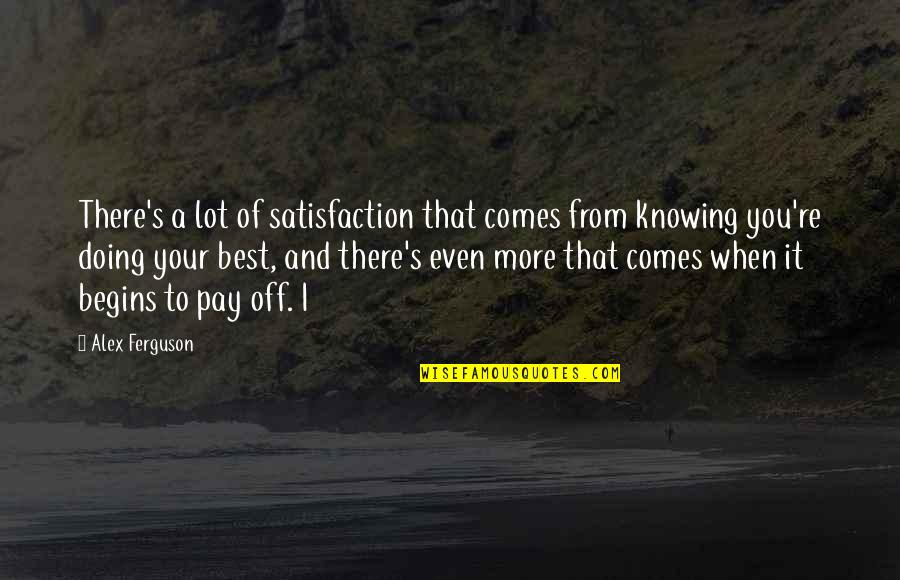 Pay Off Quotes By Alex Ferguson: There's a lot of satisfaction that comes from